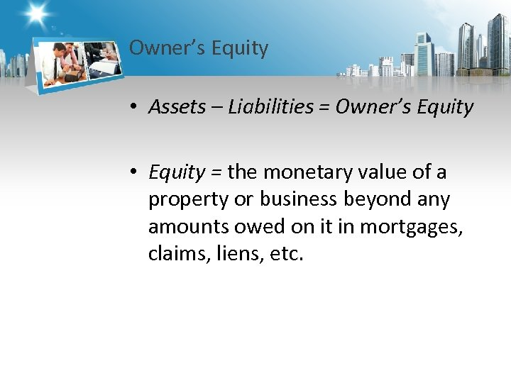Owner's Equity • Assets – Liabilities = Owner's Equity • Equity = the monetary