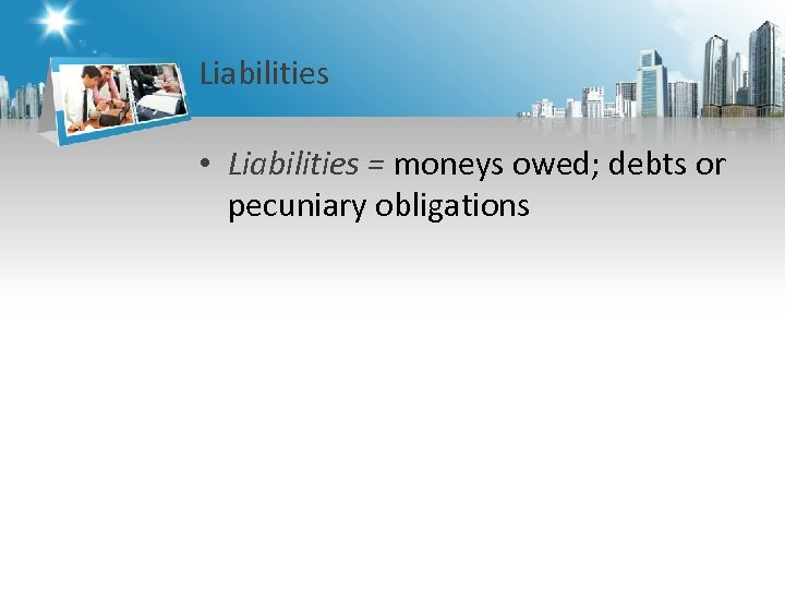 Liabilities • Liabilities = moneys owed; debts or pecuniary obligations