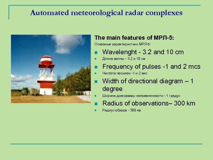 Automated meteorological radar complexes The main features of МРЛ-5: Основные характеристики МРЛ-5: n Wavelenght