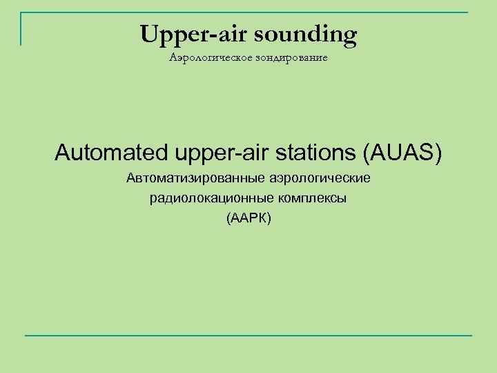 Upper-air sounding Аэрологическое зондирование Automated upper-air stations (AUAS) Автоматизированные аэрологические радиолокационные комплексы (ААРК)