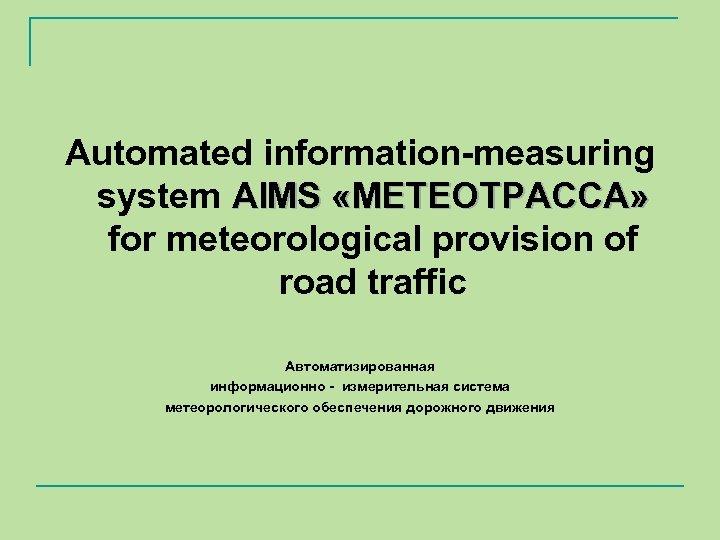 Automated information-measuring system АIMS «МЕТЕОТРАССА» for meteorological provision of road traffic Автоматизированная информационно -