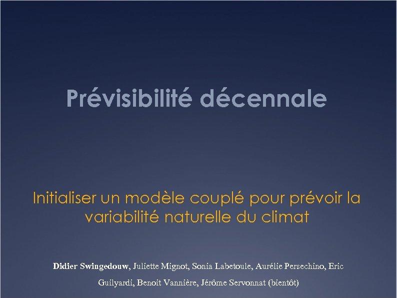Prévisibilité décennale Initialiser un modèle couplé pour prévoir la variabilité naturelle du climat Didier
