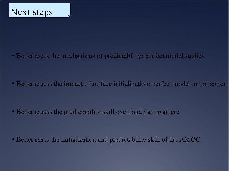 Next steps • Better asses the mechanisms of predictability: perfect model studies • Better