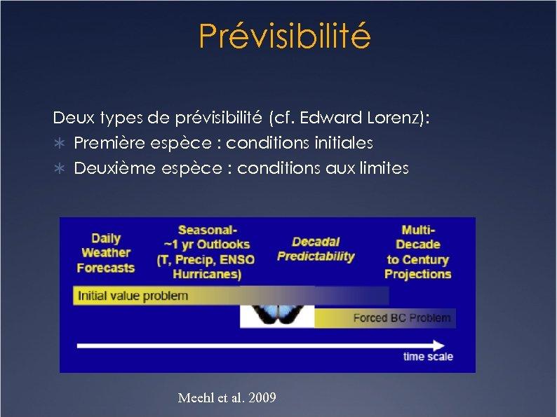 Prévisibilité Deux types de prévisibilité (cf. Edward Lorenz): Première espèce : conditions initiales Deuxième
