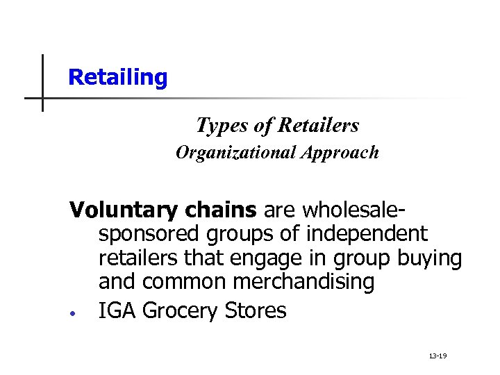 Retailing Types of Retailers Organizational Approach Voluntary chains are wholesalesponsored groups of independent retailers