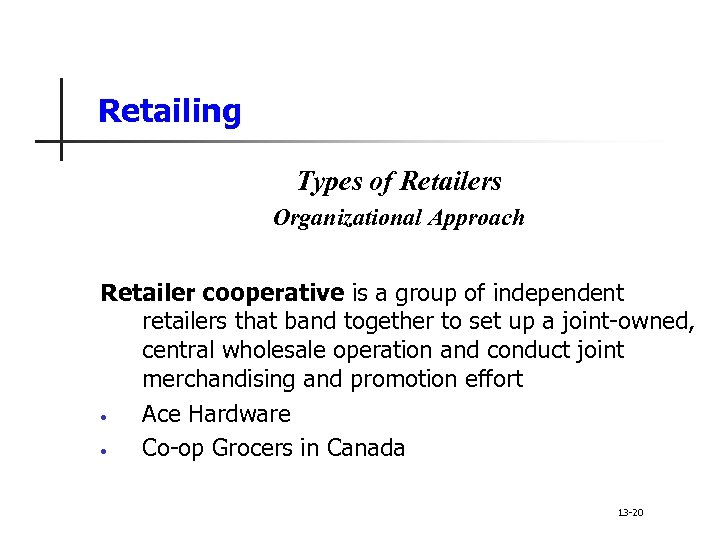 Retailing Types of Retailers Organizational Approach Retailer cooperative is a group of independent retailers