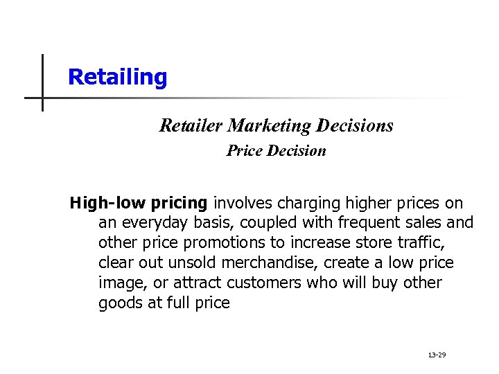 Retailing Retailer Marketing Decisions Price Decision High-low pricing involves charging higher prices on an