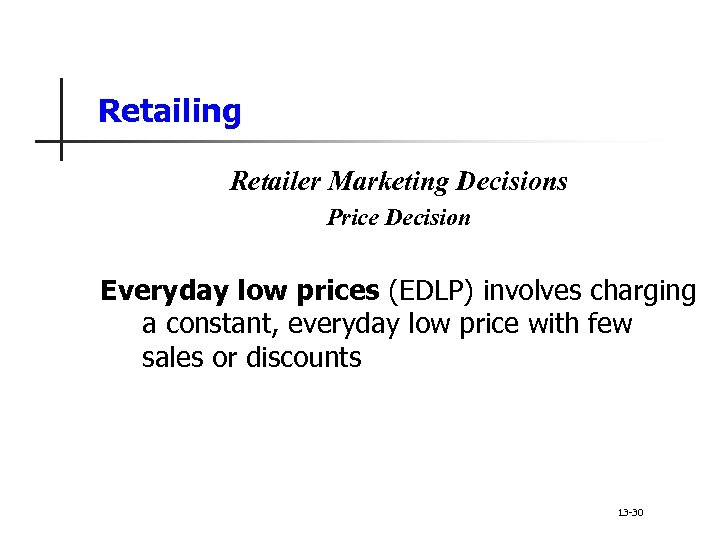 Retailing Retailer Marketing Decisions Price Decision Everyday low prices (EDLP) involves charging a constant,