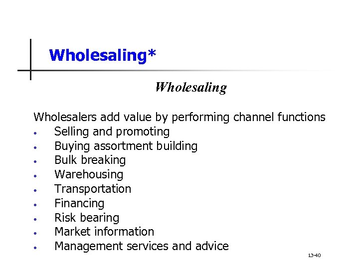 Wholesaling* Wholesaling Wholesalers add value by performing channel functions • Selling and promoting •