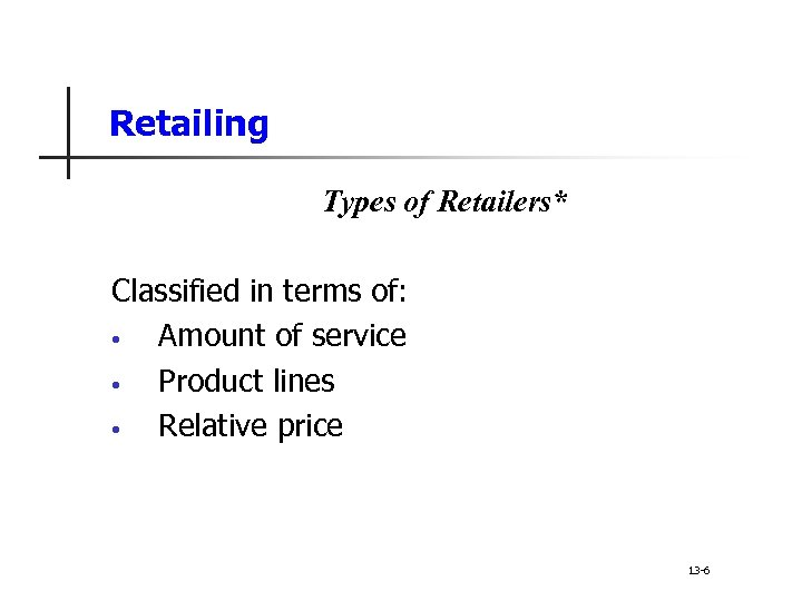 Retailing Types of Retailers* Classified in terms of: • Amount of service • Product