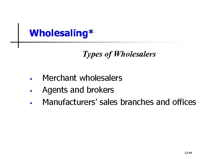 Wholesaling* Types of Wholesalers • • • Merchant wholesalers Agents and brokers Manufacturers' sales