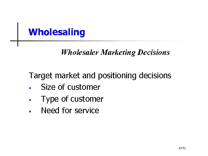 Wholesaling Wholesaler Marketing Decisions Target market and positioning decisions • Size of customer •