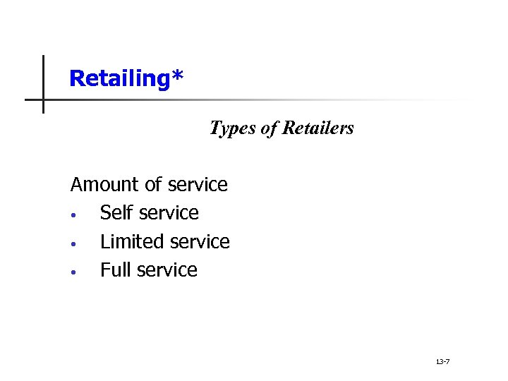 Retailing* Types of Retailers Amount of service • Self service • Limited service •