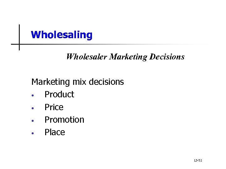 Wholesaling Wholesaler Marketing Decisions Marketing mix decisions • Product • Price • Promotion •