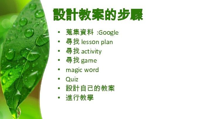 設計教案的步驟 • • 蒐集資料 : Google 尋找 lesson plan 尋找 activity 尋找 game magic