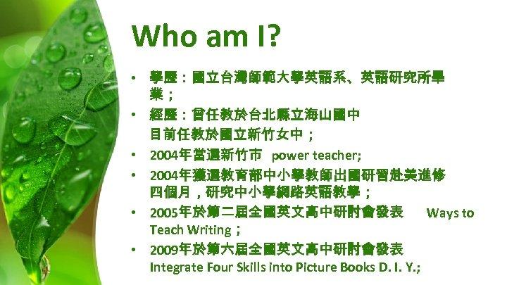 Who am I? • 學歷:國立台灣師範大學英語系、英語研究所畢 業; • 經歷:曾任教於台北縣立海山國中 目前任教於國立新竹女中; • 2004年當選新竹市 power teacher; •