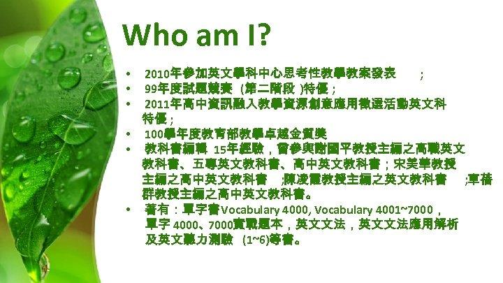 Who am I? 2010年參加英文學科中心思考性教學教案發表 ; 99年度試題競賽 (第二階段 )特優 ; 2011年高中資訊融入教學資源創意應用徵選活動英文科 特優 ; • 100學年度教育部教學卓越金質獎