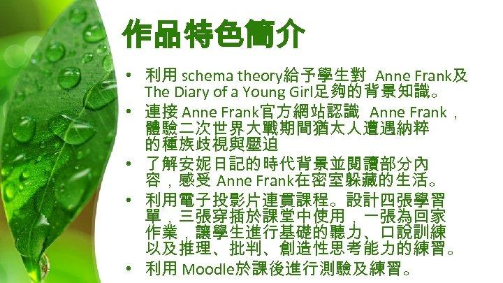 作品特色簡介 • 利用 schema theory給予學生對 Anne Frank及 The Diary of a Young Girl足夠的背景知識。 •