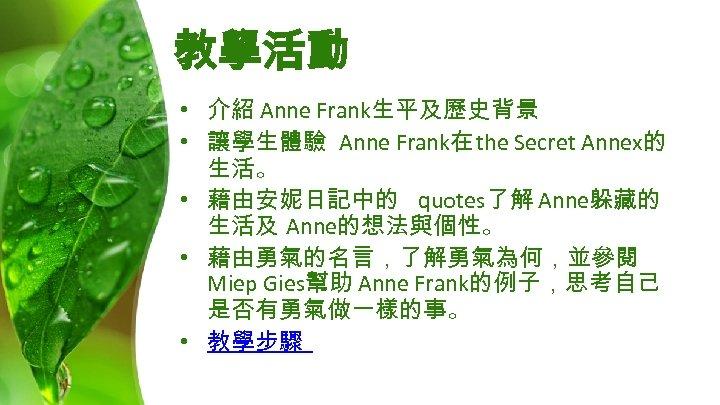 教學活動 • 介紹 Anne Frank生平及歷史背景 • 讓學生體驗 Anne Frank在 the Secret Annex的 生活。 •