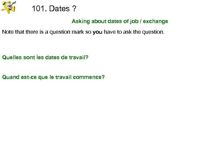 101. Dates ? Asking about dates of job / exchange Note that there is