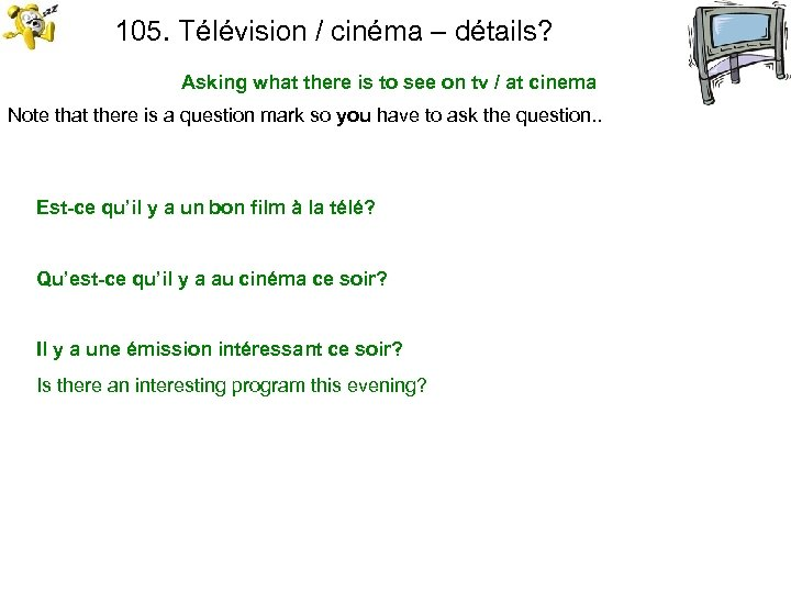 105. Télévision / cinéma – détails? Asking what there is to see on tv
