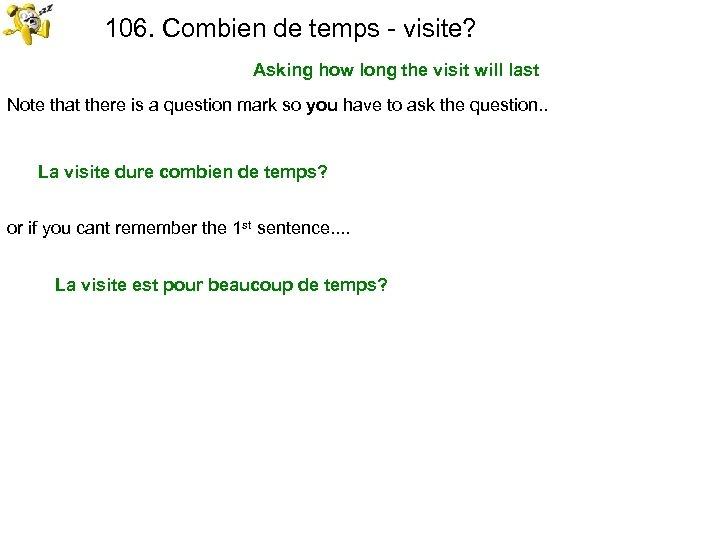 106. Combien de temps - visite? Asking how long the visit will last Note