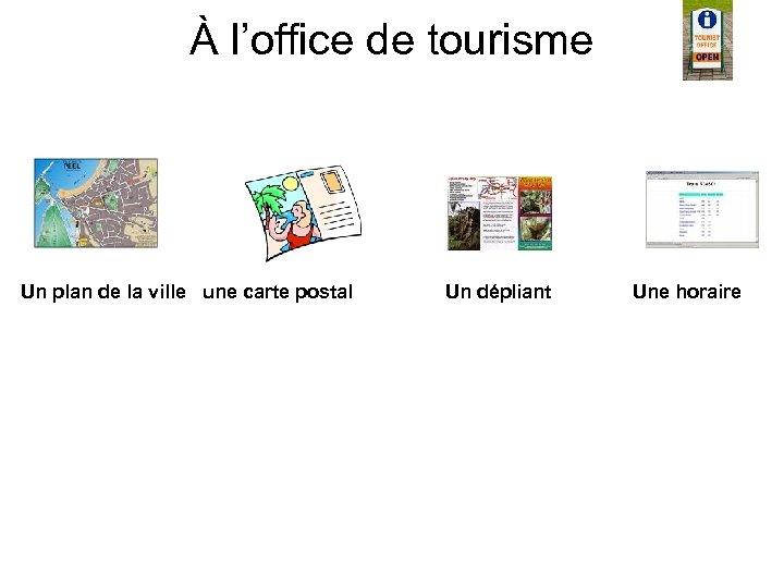 À l'office de tourisme Un plan de la ville une carte postal Un dépliant