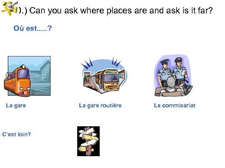 10. ) Can you ask where places are and ask is it far? Où