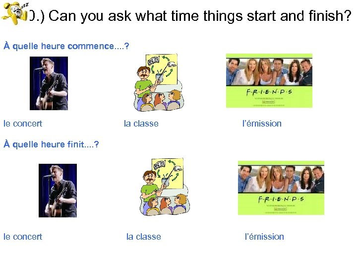 20. ) Can you ask what time things start and finish? À quelle heure