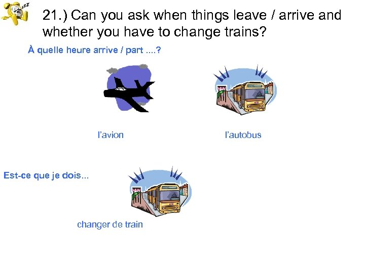 21. ) Can you ask when things leave / arrive and whether you have