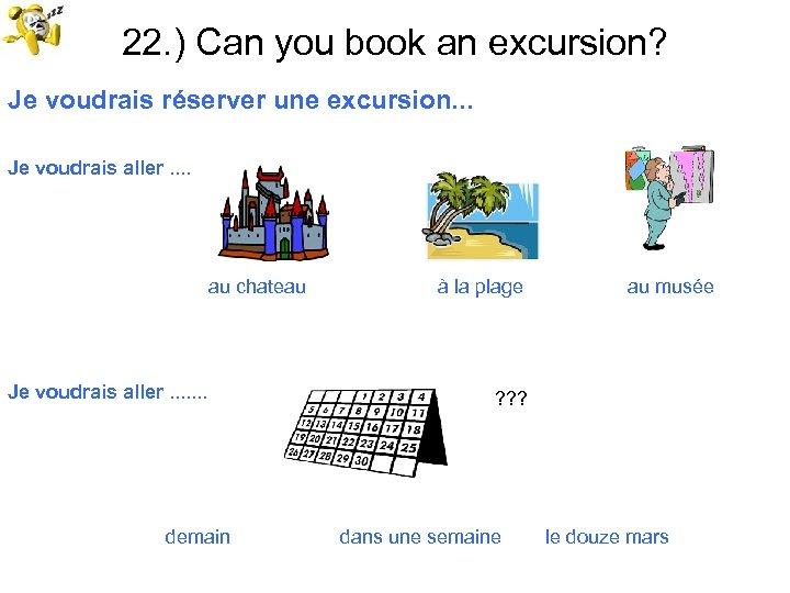 22. ) Can you book an excursion? Je voudrais réserver une excursion. . .