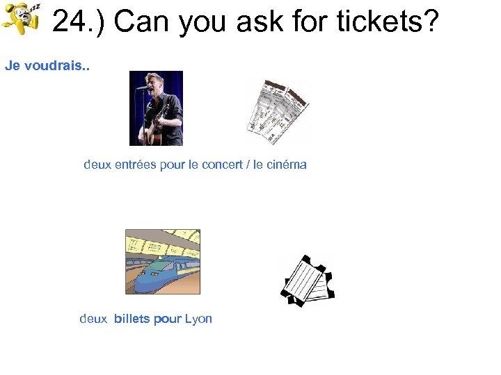 24. ) Can you ask for tickets? Je voudrais. . deux entrées pour le