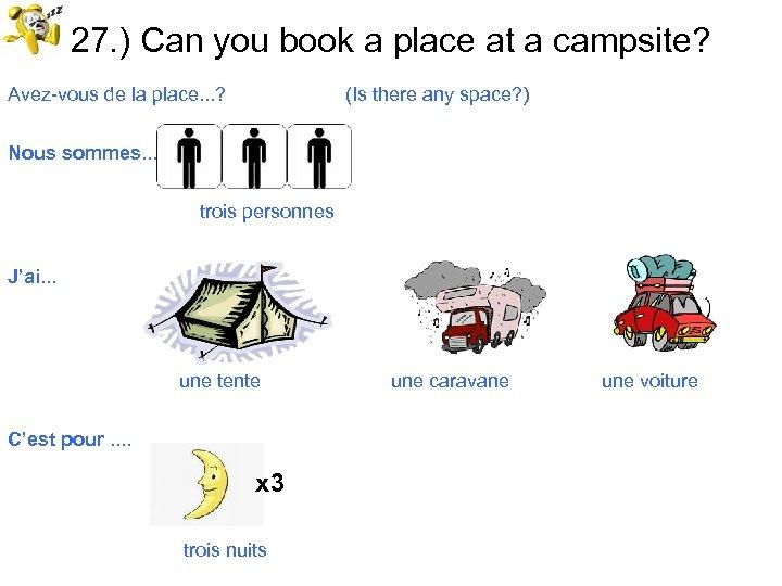 27. ) Can you book a place at a campsite? Avez-vous de la place.