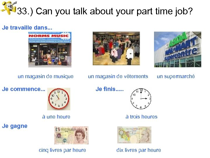 33. ) Can you talk about your part time job? Je travaille dans. .