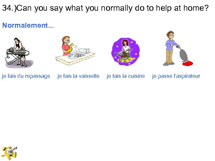 34. )Can you say what you normally do to help at home? Normalement. .