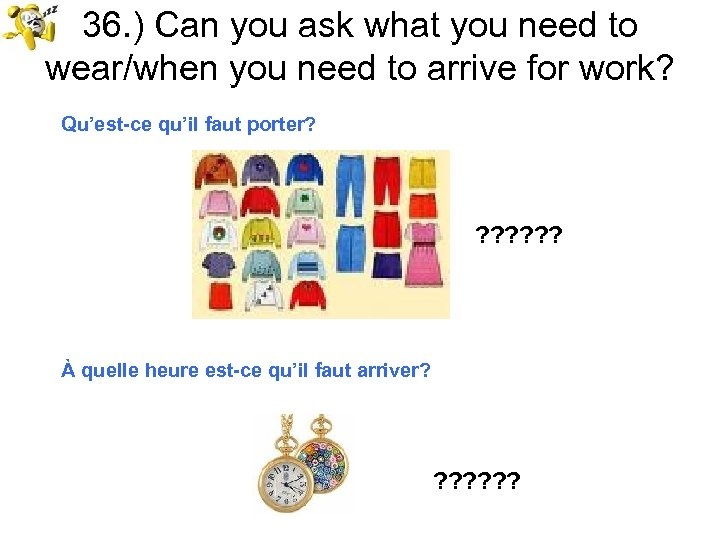 36. ) Can you ask what you need to wear/when you need to arrive