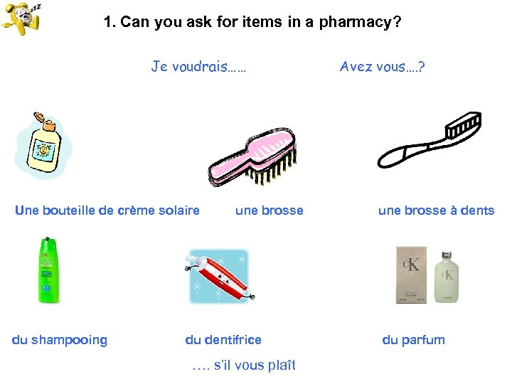 1. Can you ask for items in a pharmacy? Je voudrais…… Une bouteille de