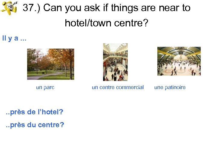 37. ) Can you ask if things are near to hotel/town centre? Il y