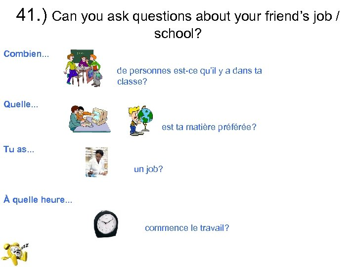 41. ) Can you ask questions about your friend's job / school? Combien. .