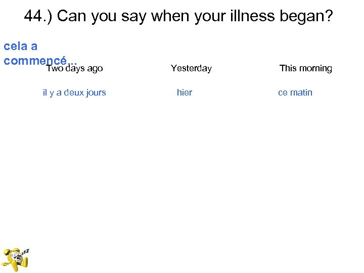 44. ) Can you say when your illness began? cela a commencé. . .