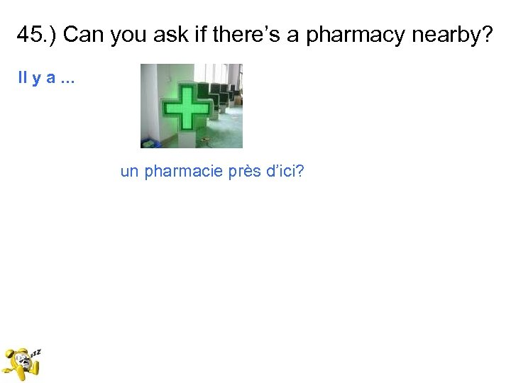 45. ) Can you ask if there's a pharmacy nearby? Il y a. .
