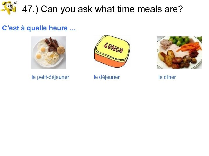 47. ) Can you ask what time meals are? C'est à quelle heure. .