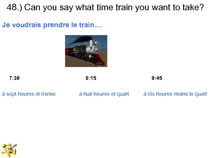48. ) Can you say what time train you want to take? Je voudrais