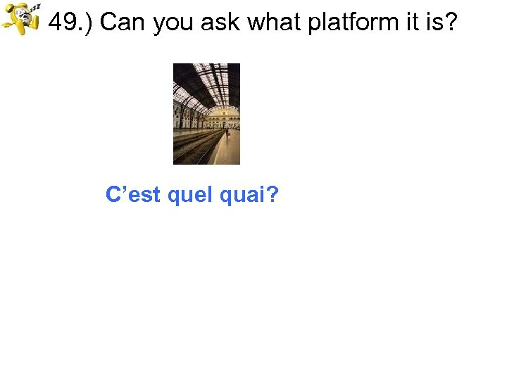 49. ) Can you ask what platform it is? C'est quel quai?
