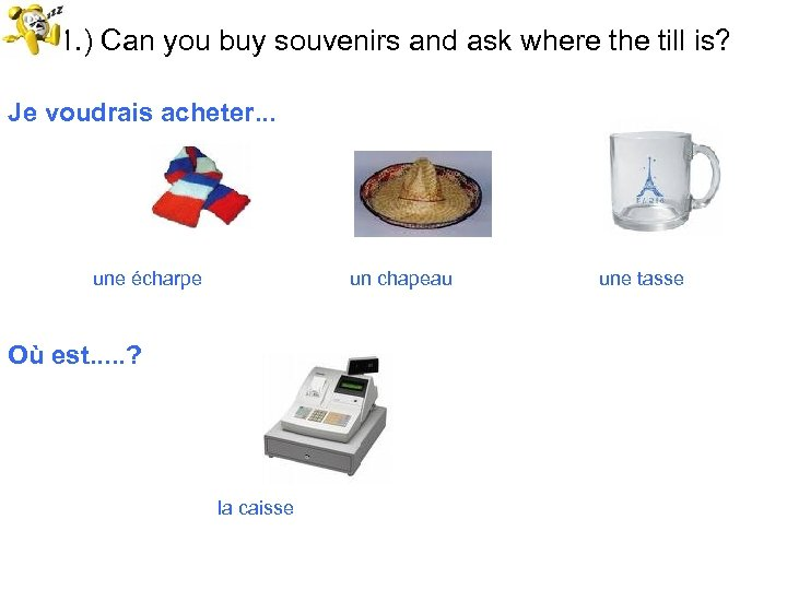 51. ) Can you buy souvenirs and ask where the till is? Je voudrais
