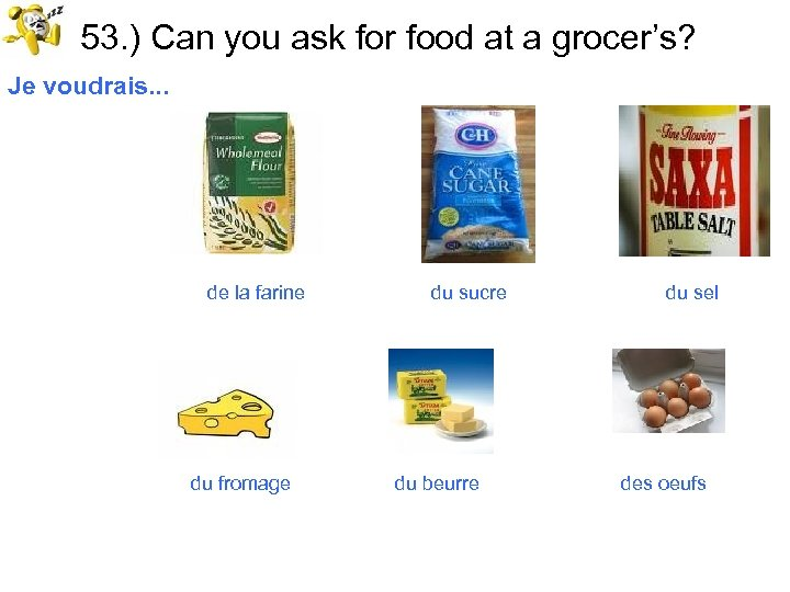 53. ) Can you ask for food at a grocer's? Je voudrais. . .