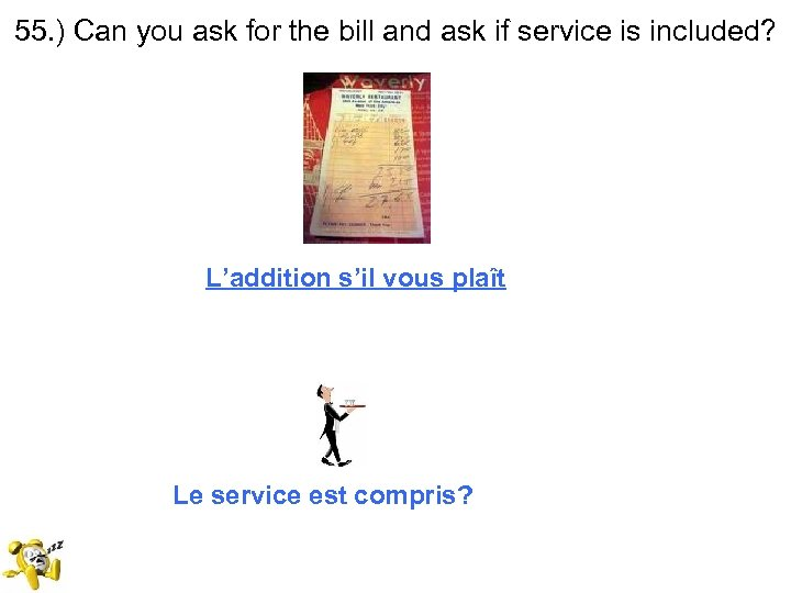55. ) Can you ask for the bill and ask if service is included?