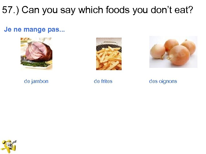 57. ) Can you say which foods you don't eat? Je ne mange pas.