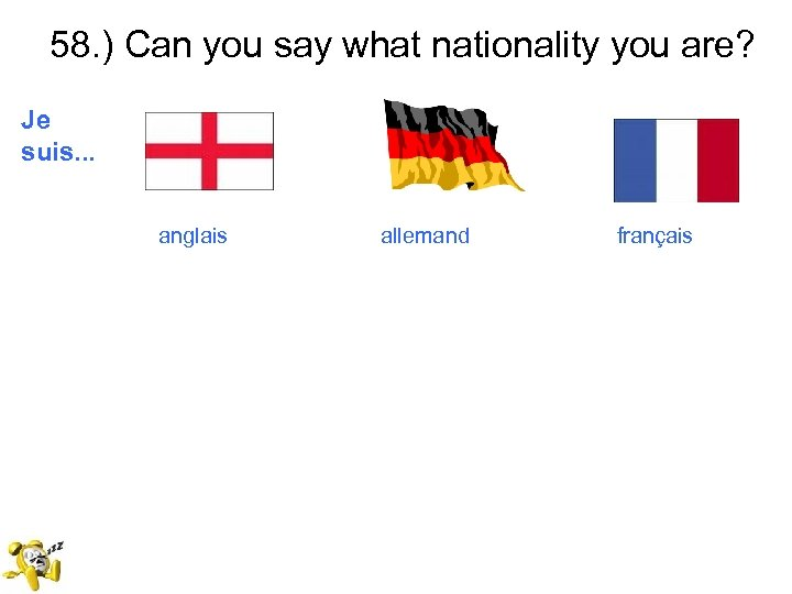 58. ) Can you say what nationality you are? Je suis. . . anglais