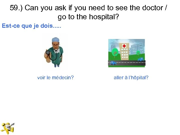 59. ) Can you ask if you need to see the doctor / go